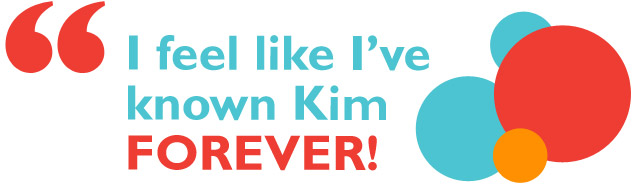 I feel like I've known Kim forever!