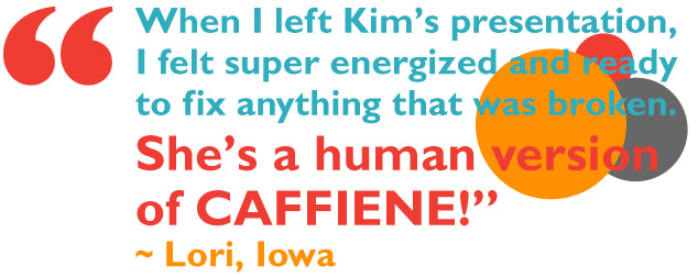 When I left Kim's presentation, I felt super energized and ready to fix anything that was broken. She's a human version of CAFFIENE. ~ Lori, Iowa