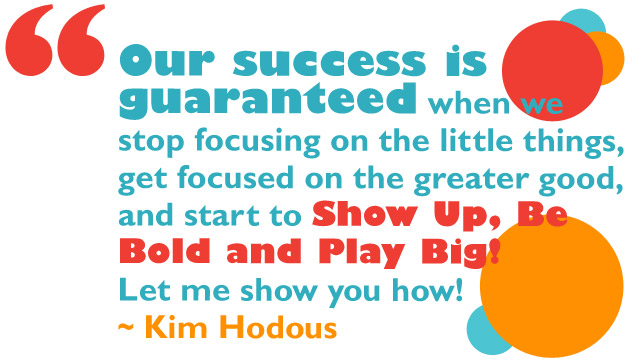 Our success is guaranteed when we stop focusing on the little things, get focused on the greater good, and start to Show Up, Be Bold and Play Big! Let me show you how. ~ Kim Hodous
